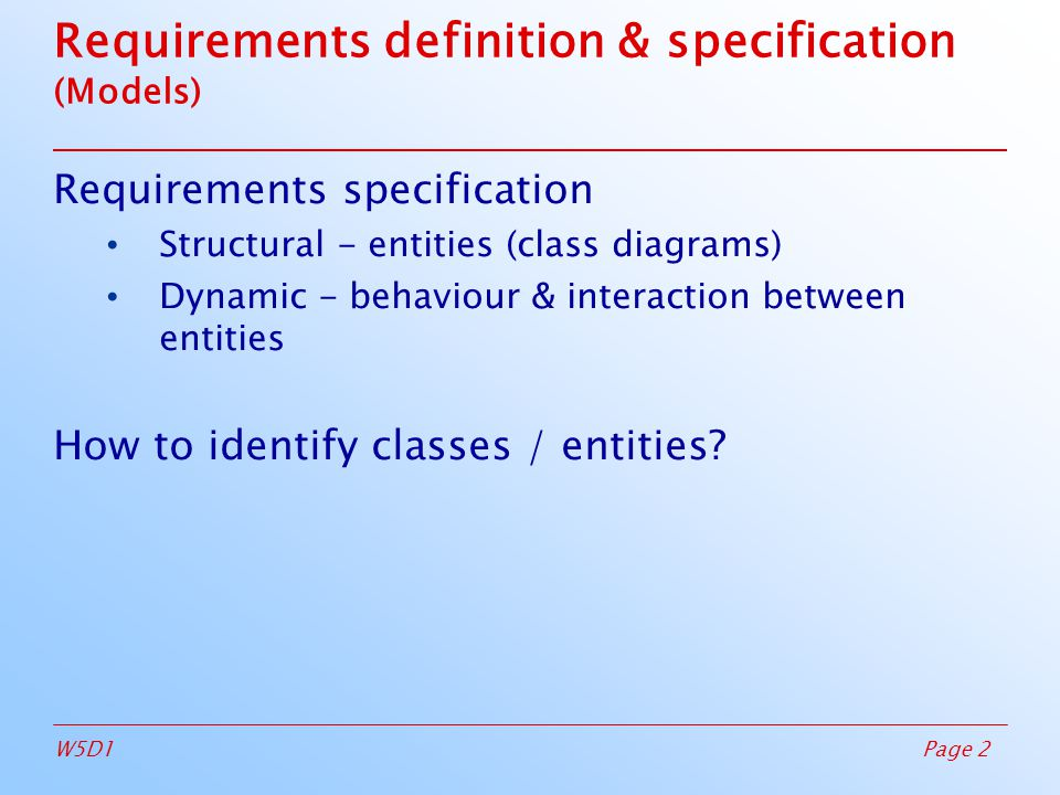Page 2W5D1 Requirements definition & specification (Models)‏ Requirements specification Structural - entities (class diagrams)‏ Dynamic - behaviour & interaction between entities How to identify classes / entities