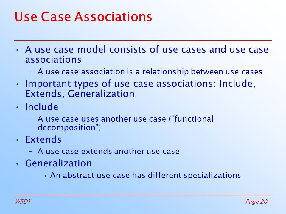 Page 20W5D1 Use Case Associations A use case model consists of use cases and use case associations –A use case association is a relationship between use cases Important types of use case associations: Include, Extends, Generalization Include –A use case uses another use case ( functional decomposition )‏ Extends –A use case extends another use case Generalization An abstract use case has different specializations