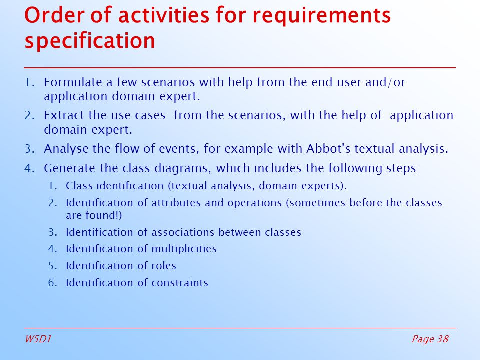 Page 38W5D1 Order of activities for requirements specification 1.Formulate a few scenarios with help from the end user and/or application domain expert.
