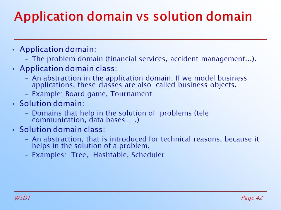 Page 42W5D1 Application domain vs solution domain Application domain: –The problem domain (financial services, accident management...).