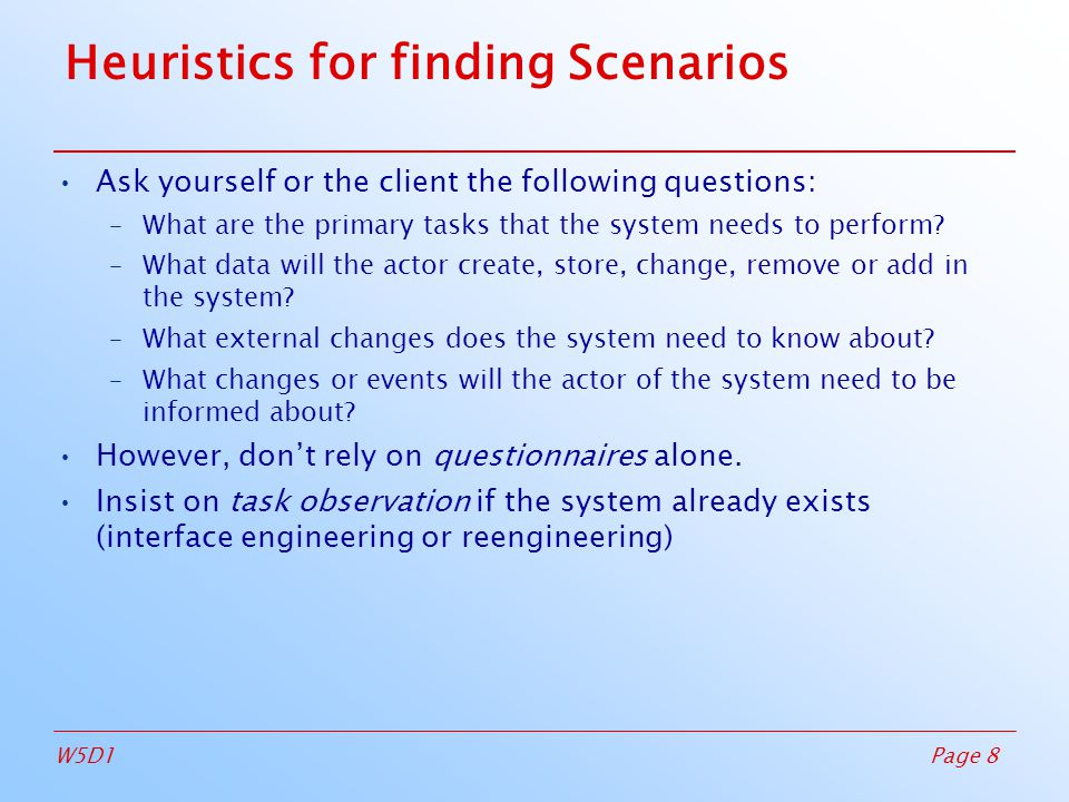 Page 8W5D1 Heuristics for finding Scenarios Ask yourself or the client the following questions: –What are the primary tasks that the system needs to perform.