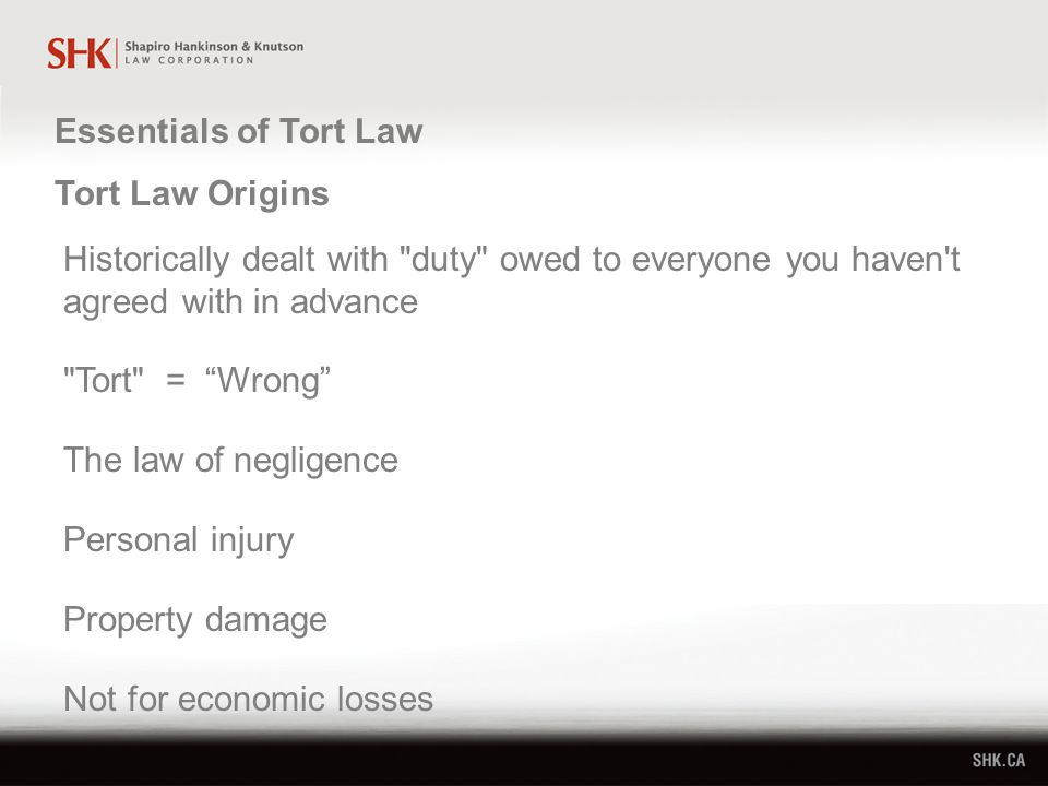 Essentials of Tort Law Tort Law Origins Historically dealt with duty owed to everyone you haven t agreed with in advance Tort = Wrong The law of negligence Personal injury Property damage Not for economic losses