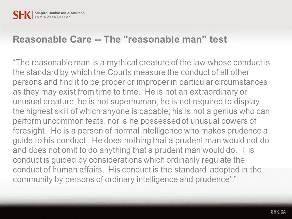 The reasonable man is a mythical creature of the law whose conduct is the standard by which the Courts measure the conduct of all other persons and find it to be proper or improper in particular circumstances as they may exist from time to time.