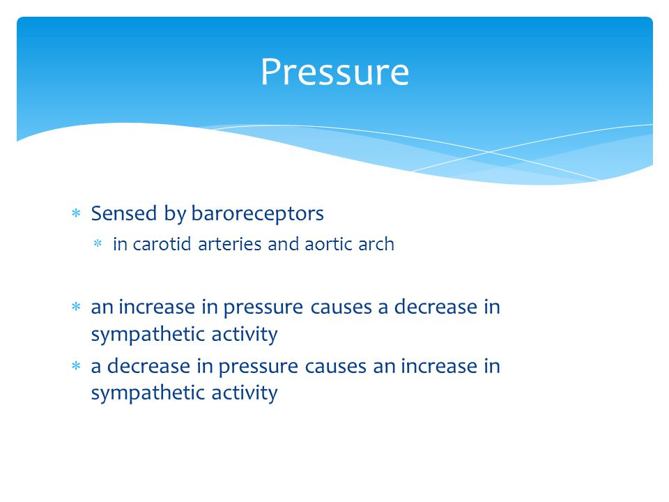  Sensed by baroreceptors  in carotid arteries and aortic arch  an increase in pressure causes a decrease in sympathetic activity  a decrease in pressure causes an increase in sympathetic activity Pressure