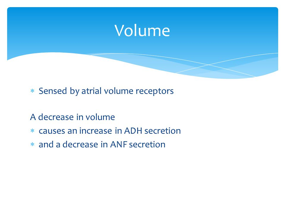 Sensed by atrial volume receptors A decrease in volume  causes an increase in ADH secretion  and a decrease in ANF secretion Volume