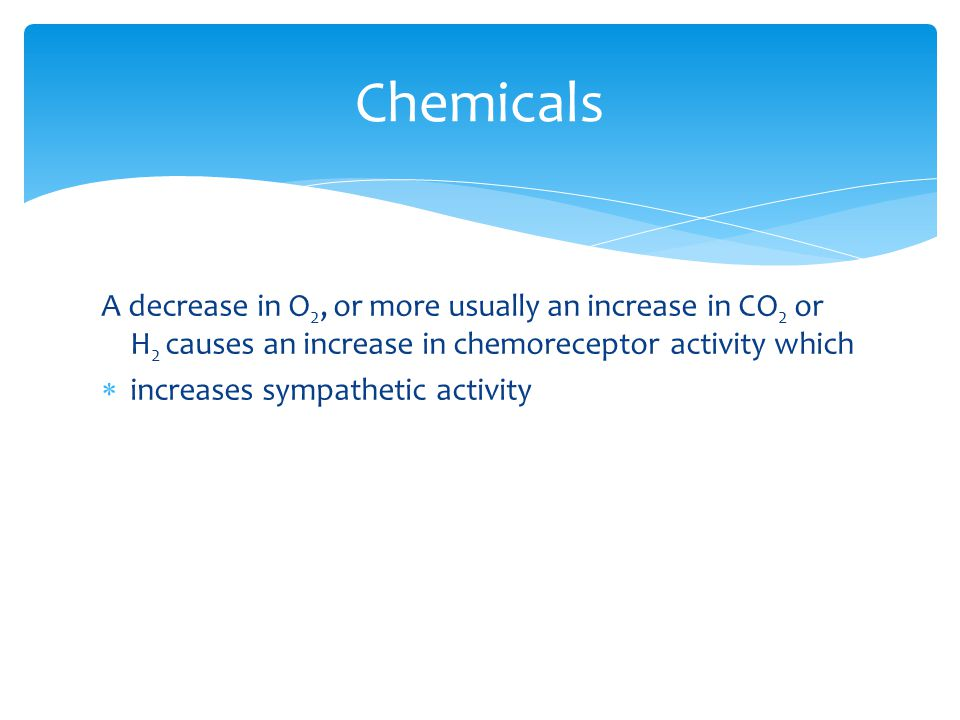 A decrease in O 2, or more usually an increase in CO 2 or H 2 causes an increase in chemoreceptor activity which  increases sympathetic activity Chemicals