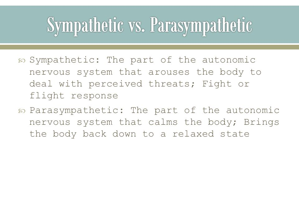  Sympathetic: The part of the autonomic nervous system that arouses the body to deal with perceived threats; Fight or flight response  Parasympathetic: The part of the autonomic nervous system that calms the body; Brings the body back down to a relaxed state