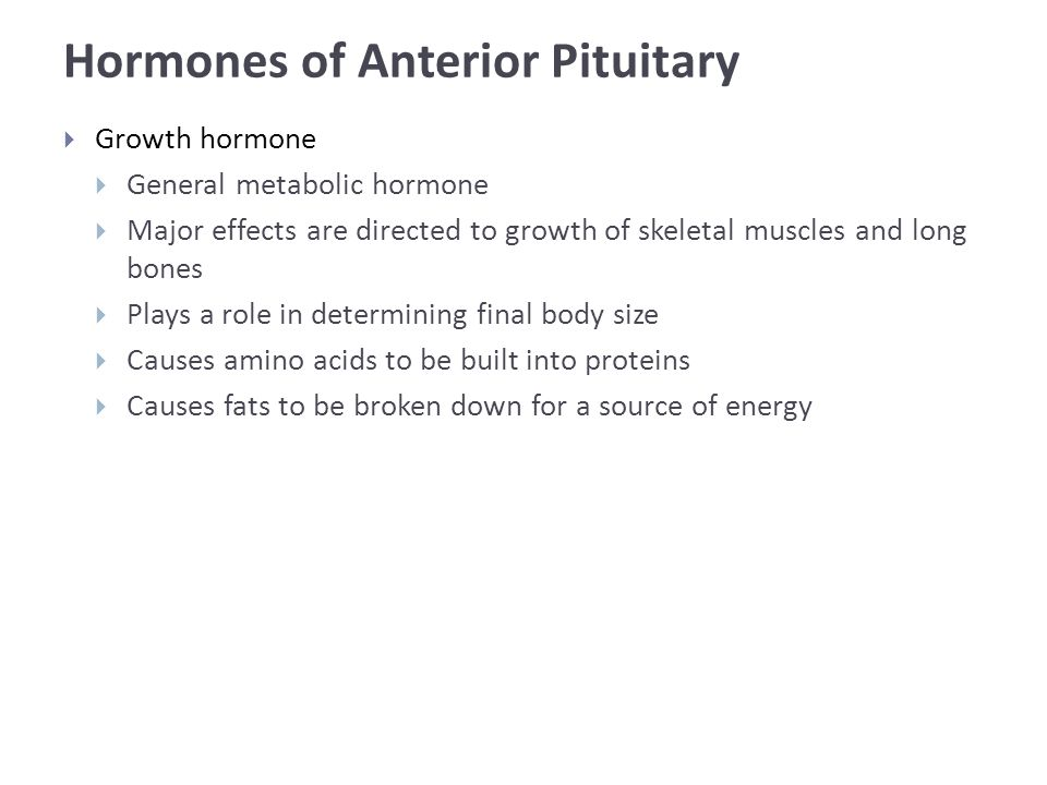 Hormones of Anterior Pituitary  Growth hormone  General metabolic hormone  Major effects are directed to growth of skeletal muscles and long bones  Plays a role in determining final body size  Causes amino acids to be built into proteins  Causes fats to be broken down for a source of energy