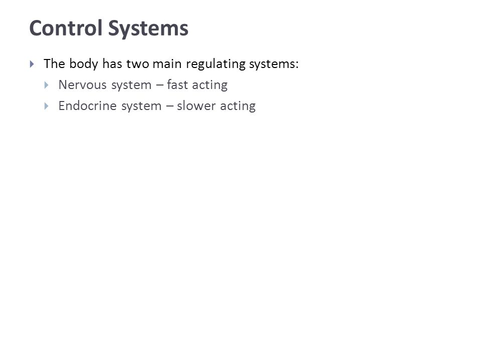 Control Systems  The body has two main regulating systems:  Nervous system – fast acting  Endocrine system – slower acting