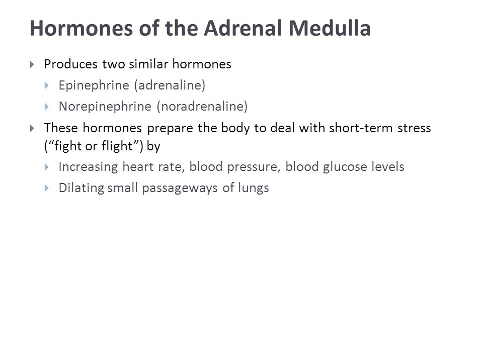 Hormones of the Adrenal Medulla  Produces two similar hormones  Epinephrine (adrenaline)  Norepinephrine (noradrenaline)  These hormones prepare the body to deal with short-term stress ( fight or flight ) by  Increasing heart rate, blood pressure, blood glucose levels  Dilating small passageways of lungs