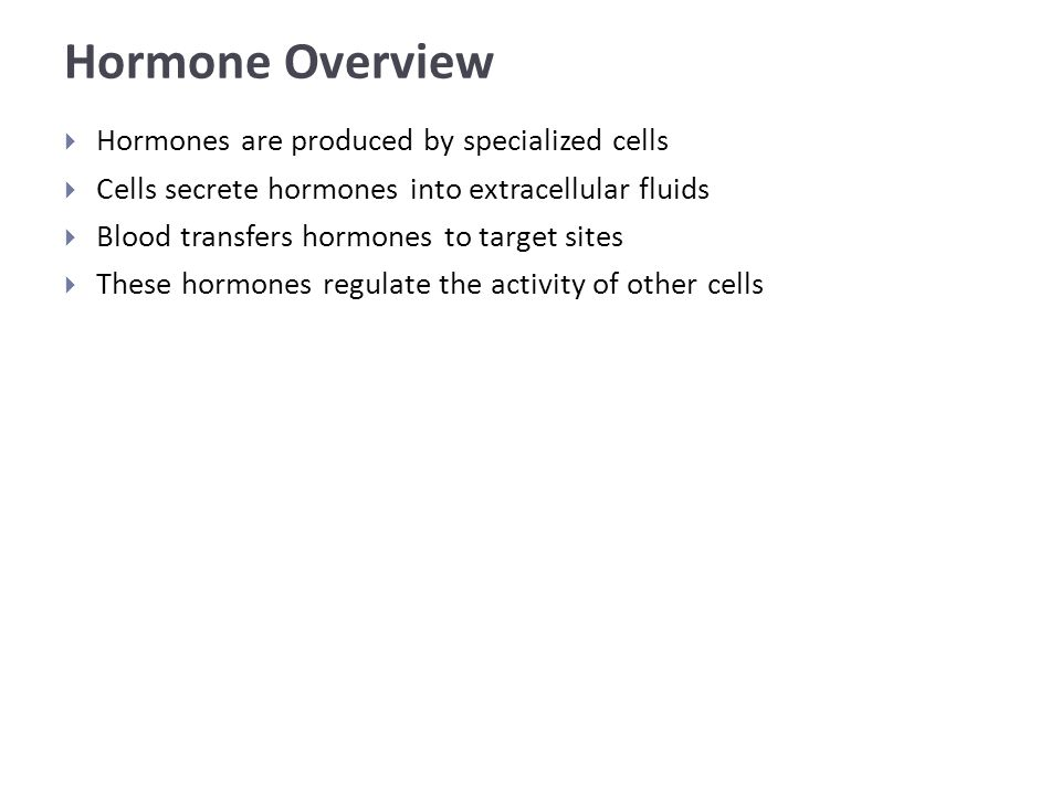 Hormone Overview  Hormones are produced by specialized cells  Cells secrete hormones into extracellular fluids  Blood transfers hormones to target sites  These hormones regulate the activity of other cells