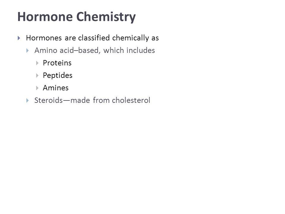 Hormone Chemistry  Hormones are classified chemically as  Amino acid–based, which includes  Proteins  Peptides  Amines  Steroids—made from cholesterol