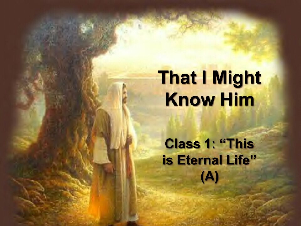 That I Might Know Him Class 1: This is Eternal Life (A)