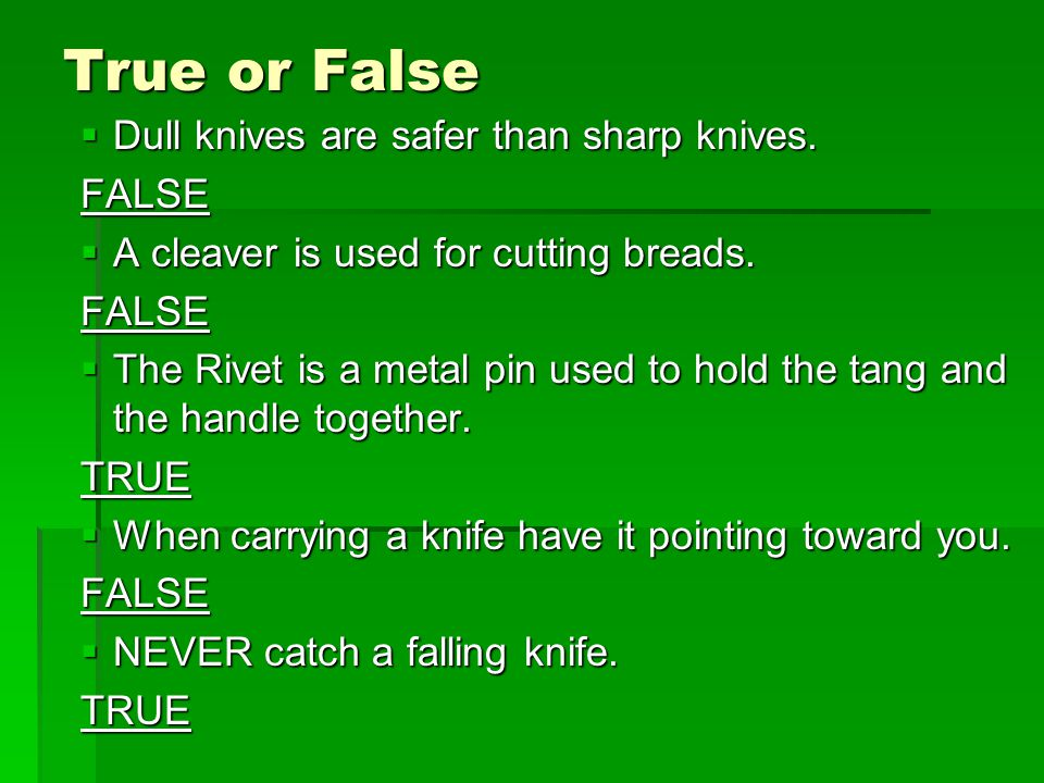 True or False  Dull knives are safer than sharp knives.