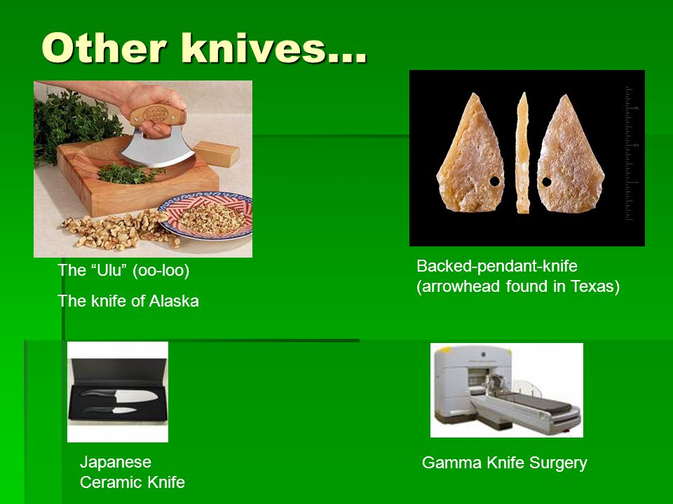 Other knives… The Ulu (oo-loo) The knife of Alaska Backed-pendant-knife (arrowhead found in Texas) Japanese Ceramic Knife Gamma Knife Surgery