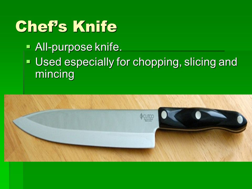 Chef's Knife  All-purpose knife.  Used especially for chopping, slicing and mincing