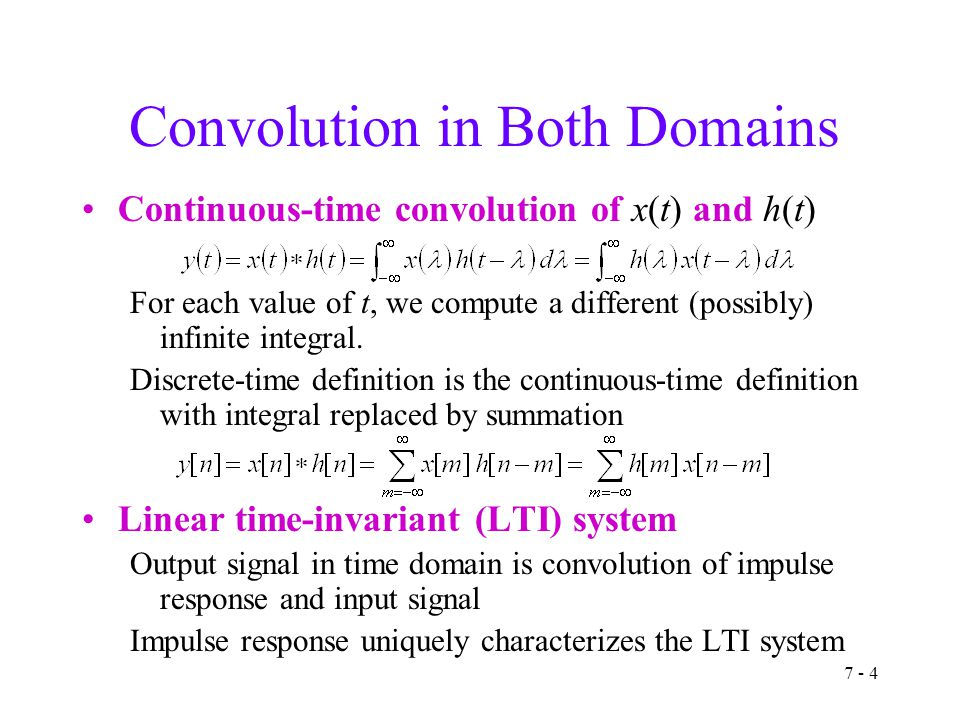 7 - 4 Convolution in Both Domains Continuous-time convolution of x(t) and h(t) For each value of t, we compute a different (possibly) infinite integral.
