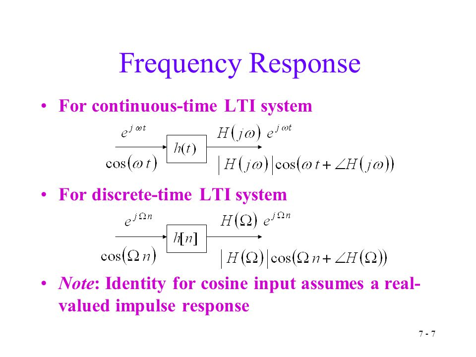 7 - 7 Frequency Response For continuous-time LTI system For discrete-time LTI system Note: Identity for cosine input assumes a real- valued impulse response