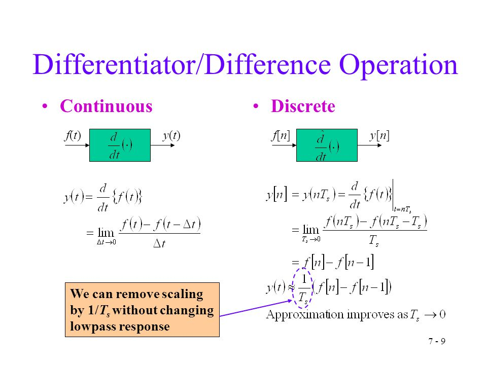 7 - 9 Differentiator/Difference Operation ContinuousDiscrete f(t)f(t)y(t)y(t)f[n]f[n]y[n]y[n] We can remove scaling by 1/T s without changing lowpass response