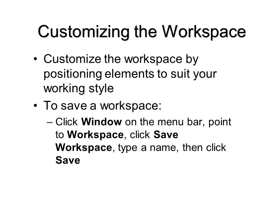 Customizing the Workspace Customize the workspace by positioning elements to suit your working style To save a workspace: –Click Window on the menu bar, point to Workspace, click Save Workspace, type a name, then click Save