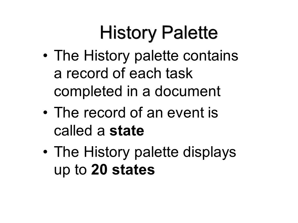 History Palette The History palette contains a record of each task completed in a document The record of an event is called a state The History palette displays up to 20 states