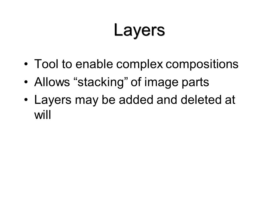Layers Tool to enable complex compositions Allows stacking of image parts Layers may be added and deleted at will