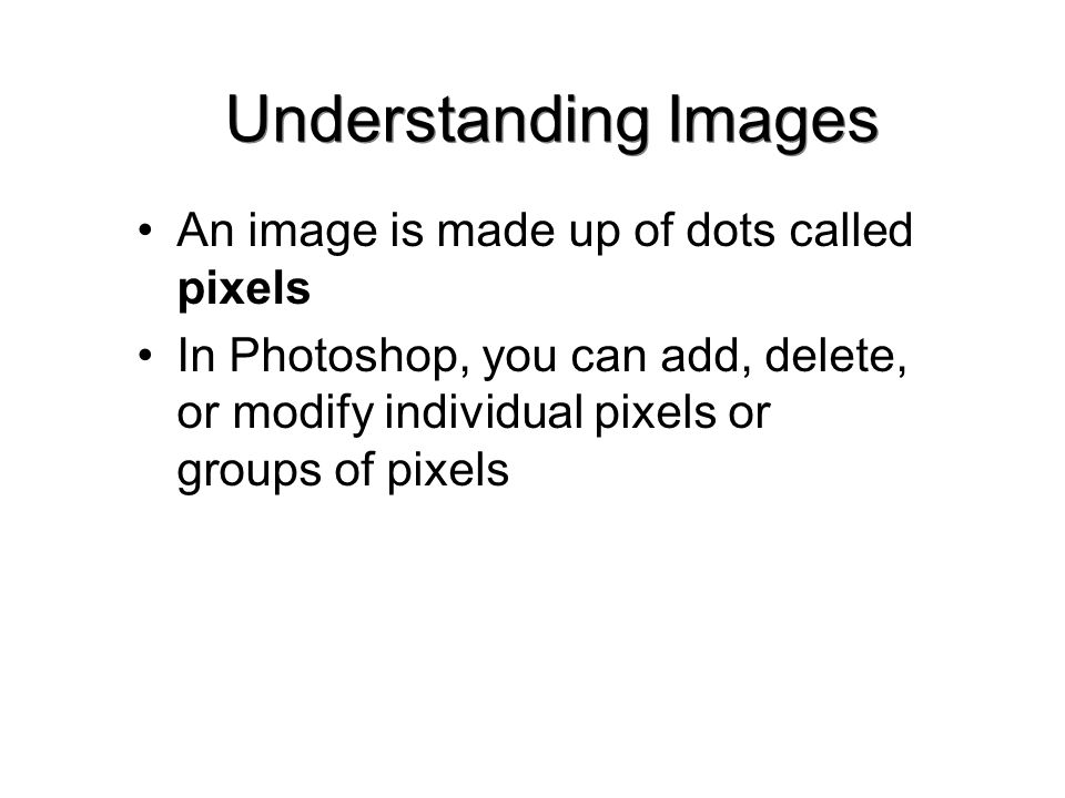 Understanding Images An image is made up of dots called pixels In Photoshop, you can add, delete, or modify individual pixels or groups of pixels