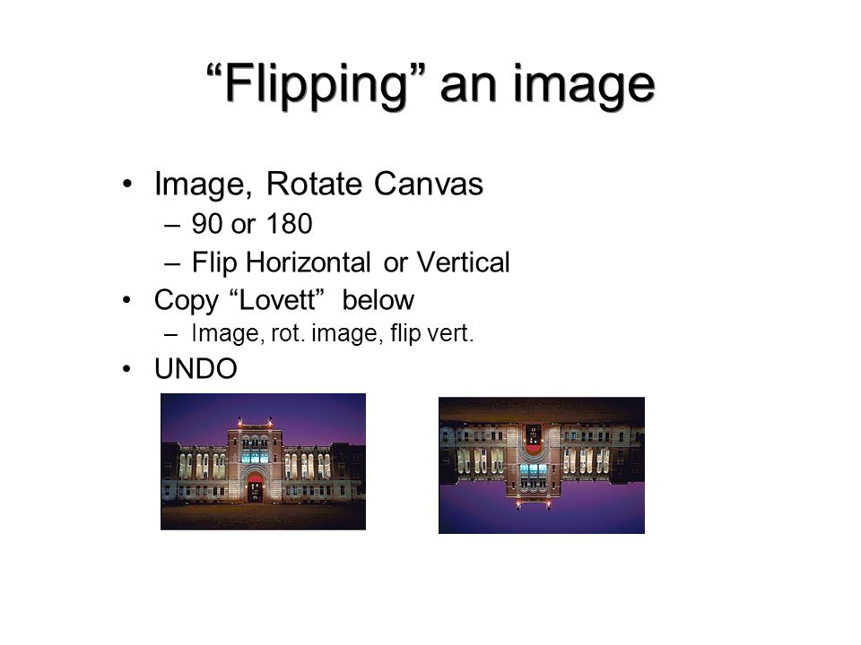 Flipping an image Image, Rotate Canvas –90 or 180 –Flip Horizontal or Vertical Copy Lovett below –Image, rot.