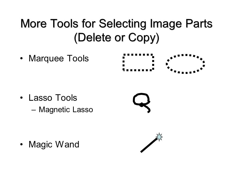More Tools for Selecting Image Parts (Delete or Copy) Marquee Tools Lasso Tools –Magnetic Lasso Magic Wand