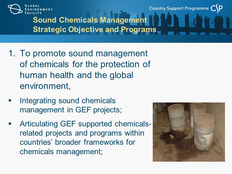 Sound Chemicals Management Strategic Objective and Programs 1.To promote sound management of chemicals for the protection of human health and the global environment,  Integrating sound chemicals management in GEF projects;  Articulating GEF supported chemicals- related projects and programs within countries' broader frameworks for chemicals management;