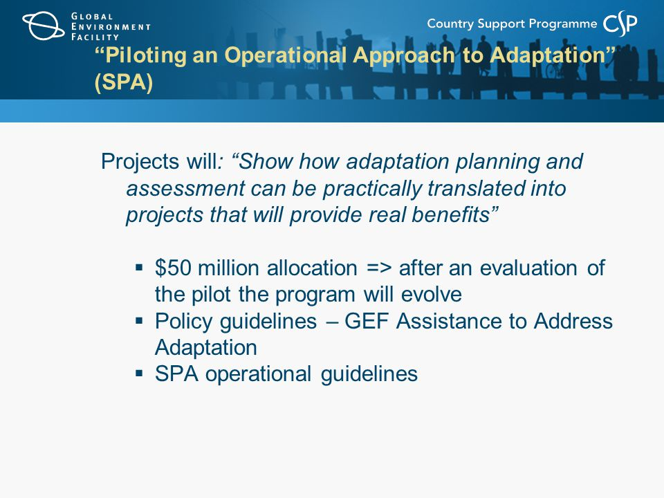 Piloting an Operational Approach to Adaptation (SPA) Projects will: Show how adaptation planning and assessment can be practically translated into projects that will provide real benefits  $50 million allocation => after an evaluation of the pilot the program will evolve  Policy guidelines – GEF Assistance to Address Adaptation  SPA operational guidelines