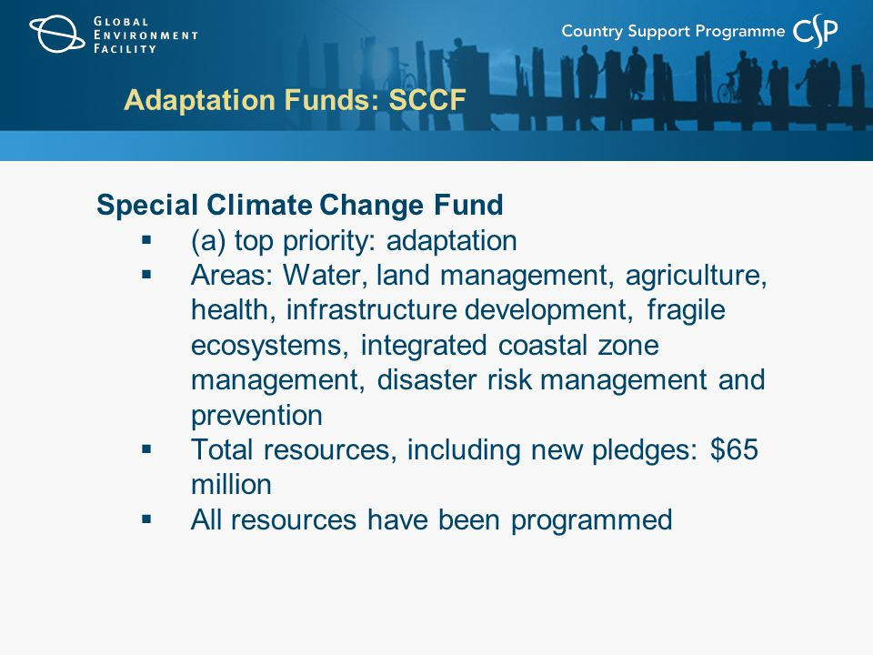 Adaptation Funds: SCCF Special Climate Change Fund  (a) top priority: adaptation  Areas: Water, land management, agriculture, health, infrastructure development, fragile ecosystems, integrated coastal zone management, disaster risk management and prevention  Total resources, including new pledges: $65 million  All resources have been programmed