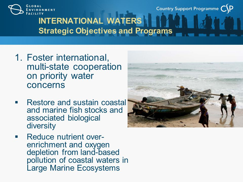 INTERNATIONAL WATERS Strategic Objectives and Programs 1.Foster international, multi-state cooperation on priority water concerns  Restore and sustain coastal and marine fish stocks and associated biological diversity  Reduce nutrient over- enrichment and oxygen depletion from land-based pollution of coastal waters in Large Marine Ecosystems