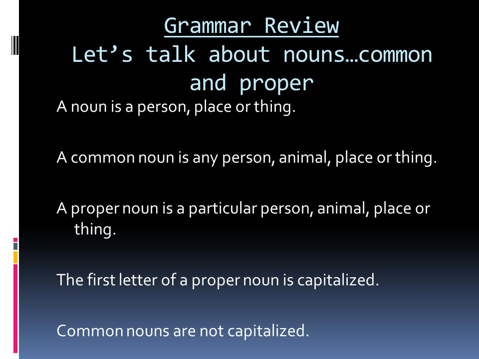 Grammar Review Let's talk about nouns…common and proper A noun is a person, place or thing.