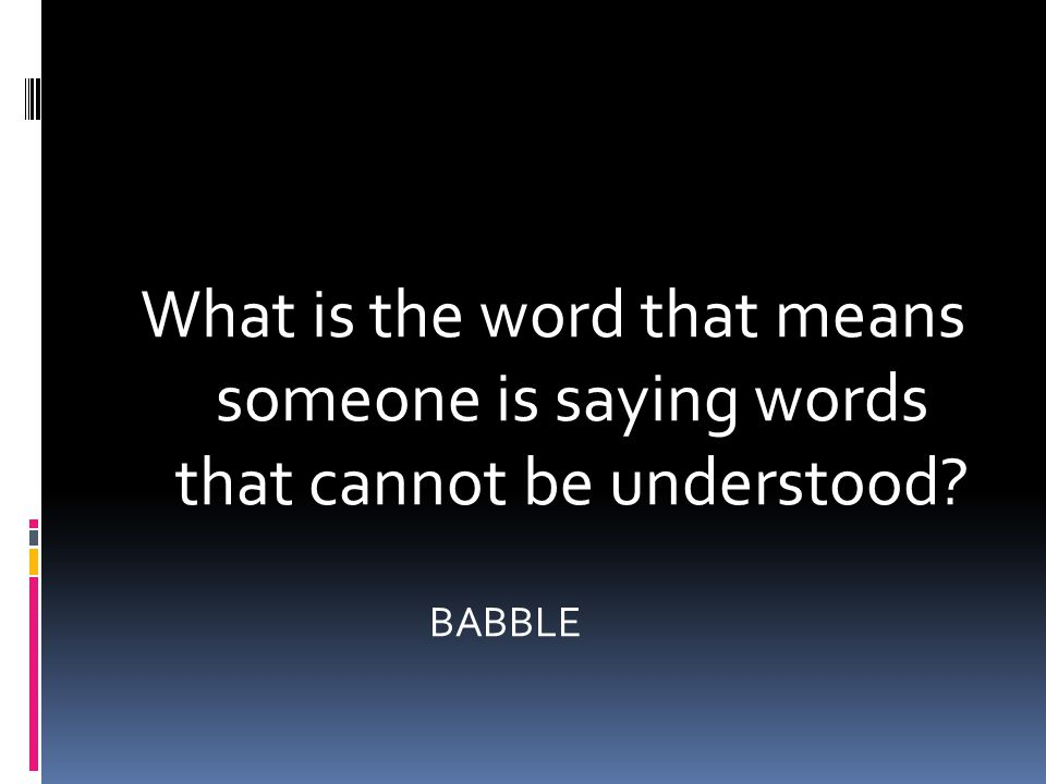 What is the word that means someone is saying words that cannot be understood BABBLE