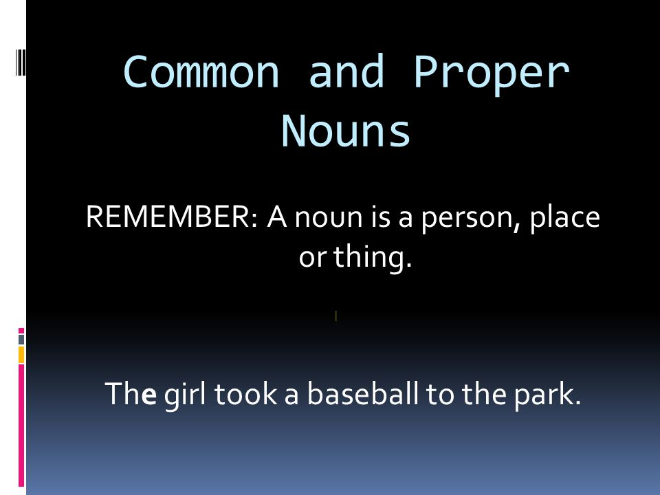 Common and Proper Nouns REMEMBER: A noun is a person, place or thing.
