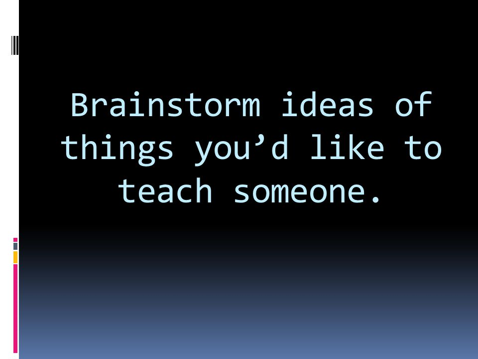 Brainstorm ideas of things you'd like to teach someone.