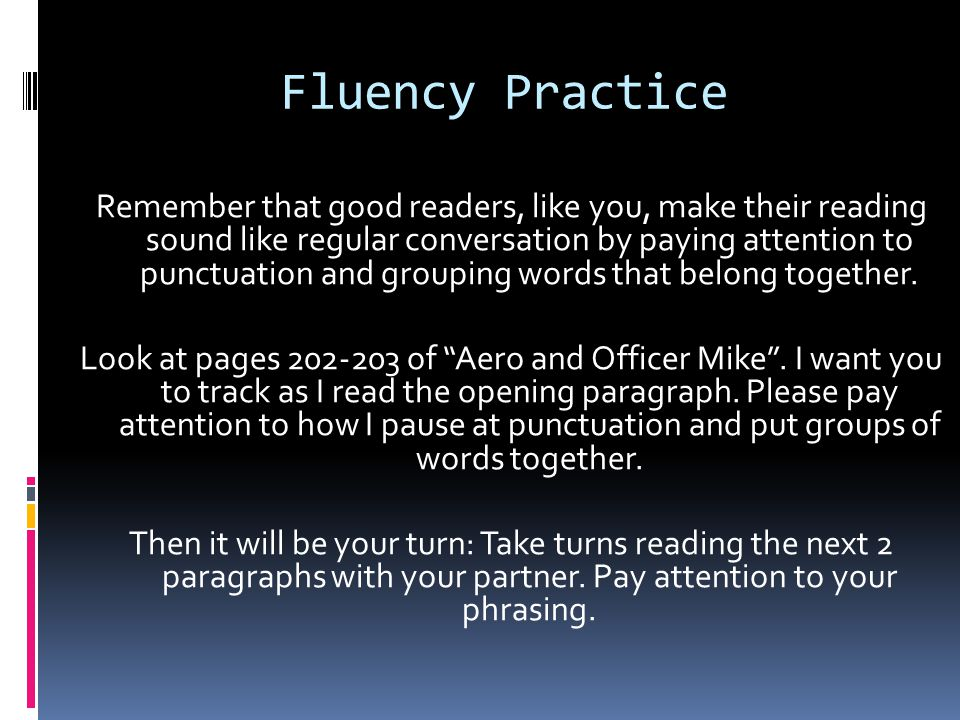 Fluency Practice Remember that good readers, like you, make their reading sound like regular conversation by paying attention to punctuation and grouping words that belong together.