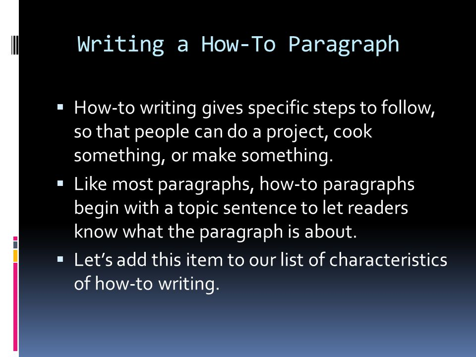 Writing a How-To Paragraph  How-to writing gives specific steps to follow, so that people can do a project, cook something, or make something.