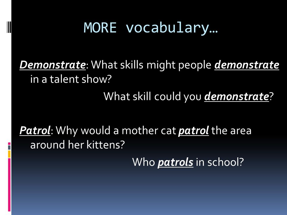 MORE vocabulary… Demonstrate: What skills might people demonstrate in a talent show.