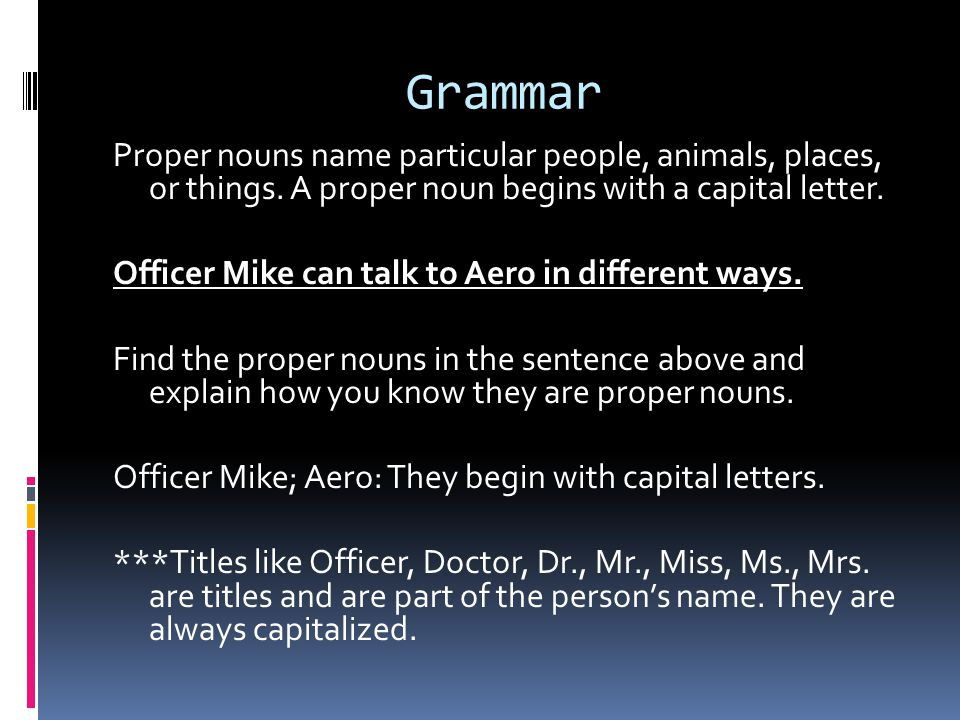Grammar Proper nouns name particular people, animals, places, or things.