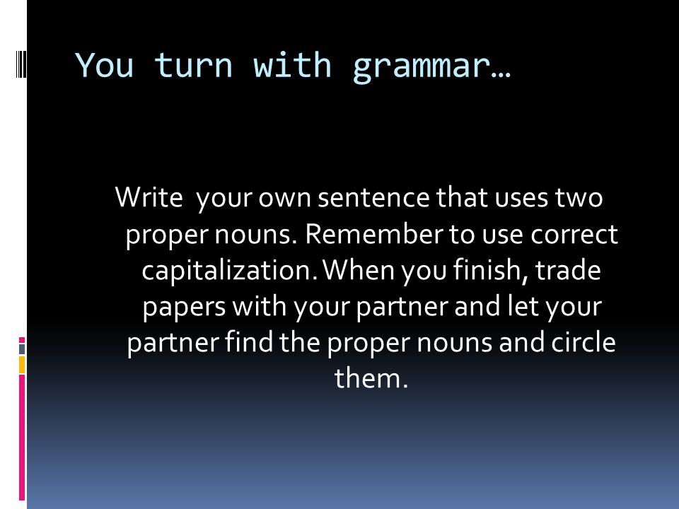 You turn with grammar… Write your own sentence that uses two proper nouns.