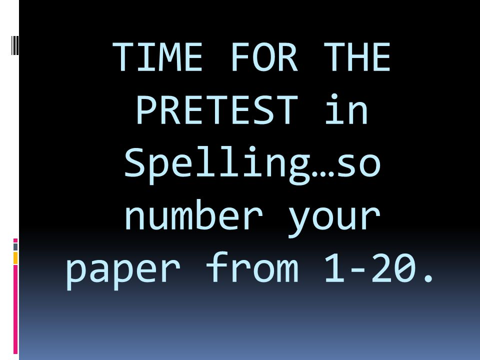 TIME FOR THE PRETEST in Spelling…so number your paper from 1-20.