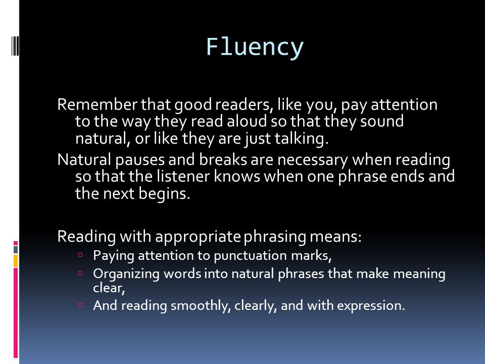 Fluency Remember that good readers, like you, pay attention to the way they read aloud so that they sound natural, or like they are just talking.