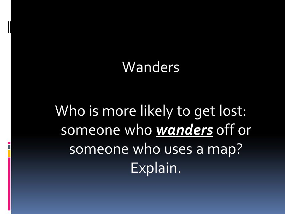 Wanders Who is more likely to get lost: someone who wanders off or someone who uses a map Explain.