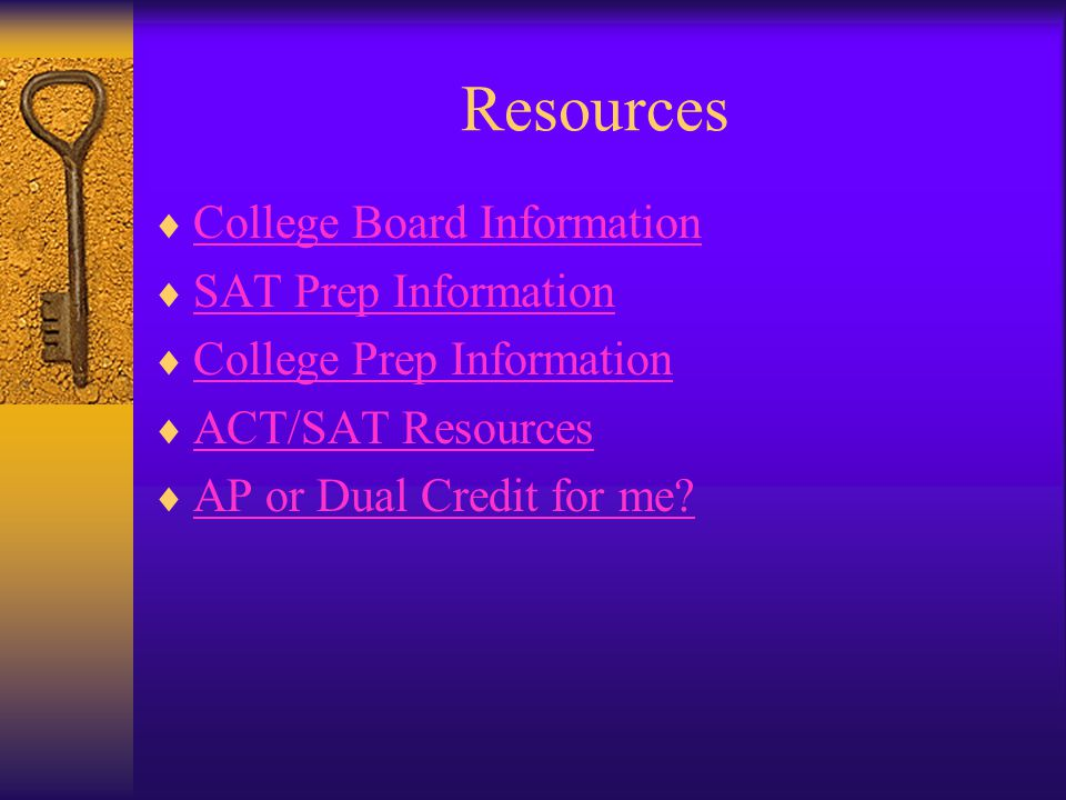 Resources  College Board Information College Board Information  SAT Prep Information SAT Prep Information  College Prep Information College Prep Information  ACT/SAT Resources ACT/SAT Resources  AP or Dual Credit for me.
