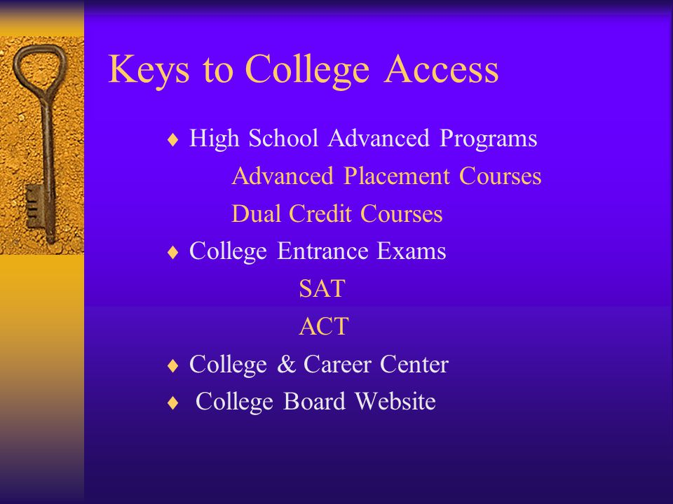 Keys to College Access  High School Advanced Programs Advanced Placement Courses Dual Credit Courses  College Entrance Exams SAT ACT  College & Career Center  College Board Website