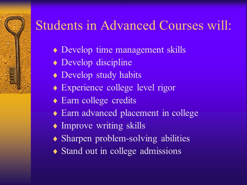 Students in Advanced Courses will:  Develop time management skills  Develop discipline  Develop study habits  Experience college level rigor  Earn college credits  Earn advanced placement in college  Improve writing skills  Sharpen problem-solving abilities  Stand out in college admissions