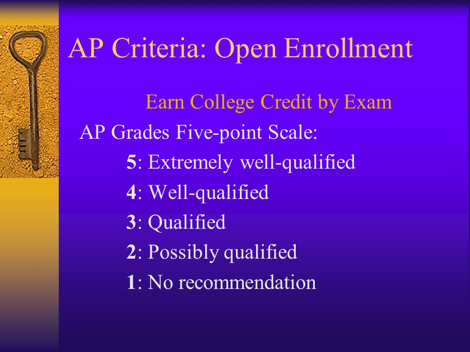 AP Criteria: Open Enrollment Earn College Credit by Exam AP Grades Five-point Scale: 5: Extremely well-qualified 4: Well-qualified 3: Qualified 2: Possibly qualified 1: No recommendation