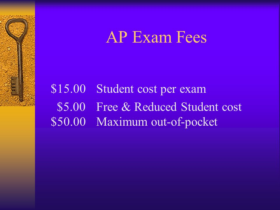 AP Exam Fees $15.00 Student cost per exam $5.00 Free & Reduced Student cost $50.00 Maximum out-of-pocket